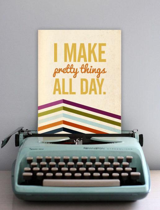 I make pretty things all day…